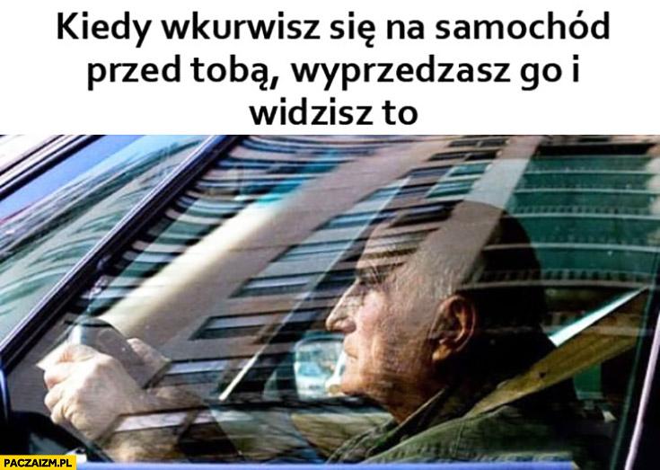 Kiedy wkurzysz się na samochód przed Tobą wyprzedzasz go i widzisz to starszy facet gość emeryt prowadzi