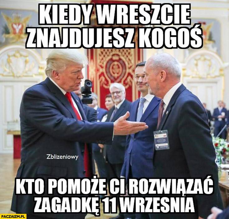 Kiedy wreszcie znajdujesz kogoś kto pomoże Ci rozwiązać zagadkę 11 Września Trump Macierewicz
