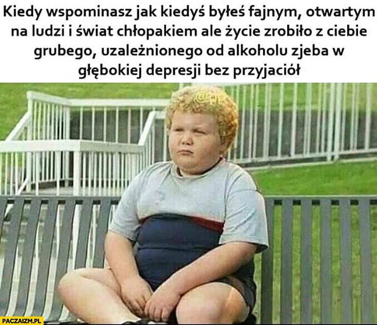 Kiedy wspominasz jak kiedyś byłeś fajnym chłopakiem ale życie zrobiło z Ciebie zjeba w depresji bez przyjaciół