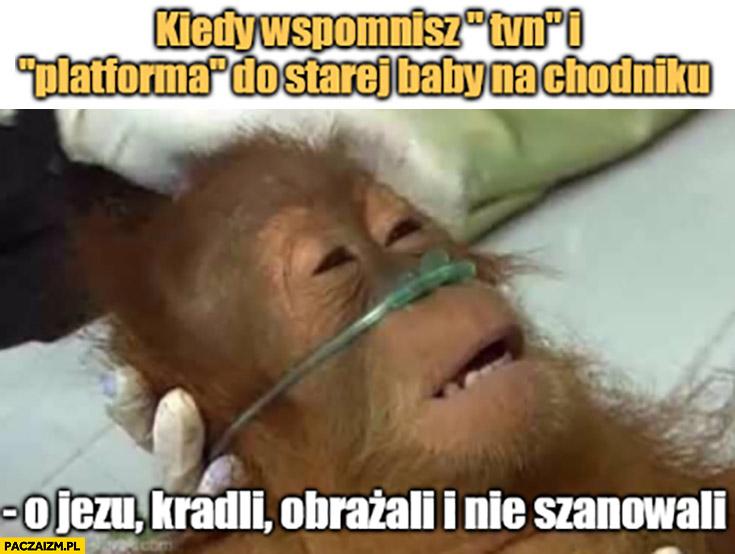 Kiedy wspomnisz TVN i platforma do starej baby na chodniku małpa kradli, obrażali, nie szanowali