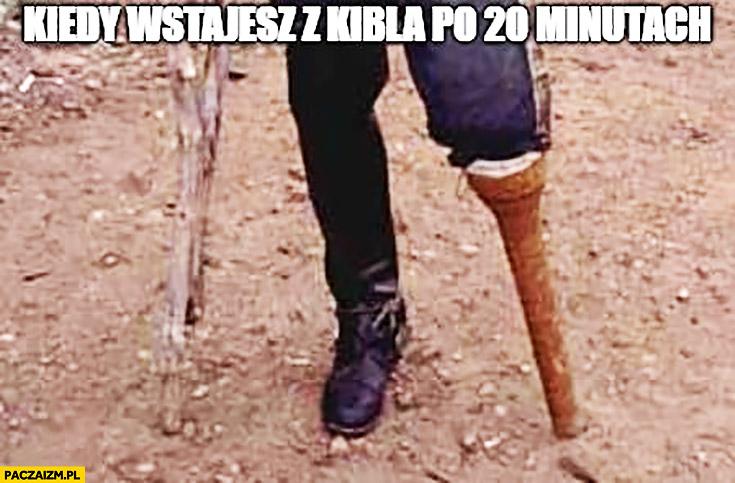 Kiedy wstajesz z kibla po 20 minutach zdrętwiała drewniana noga