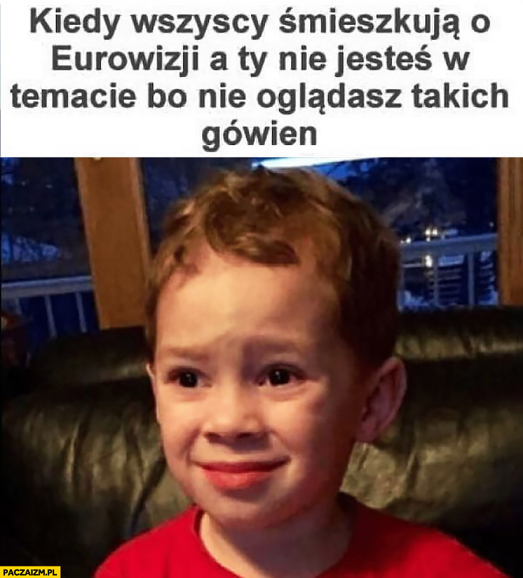 Kiedy wszyscy śmieszkują o Eurowizji a Ty nie jesteś w temacie bo nie oglądasz takich gówien zniesmaczony dzieciak