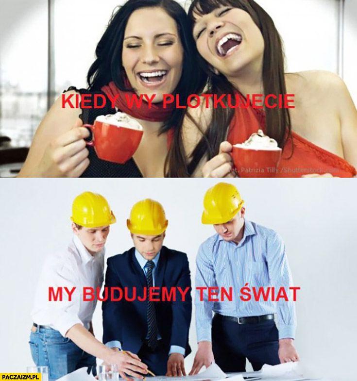 Kiedy wy plotkujecie my budujemy ten świat kobiety mężczyźni