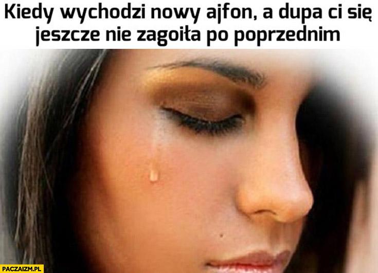 Kiedy wychodzi nowy Ajfon a dupa Ci się jeszcze nie zagoiła po poprzednim laska dziewczyna płacze