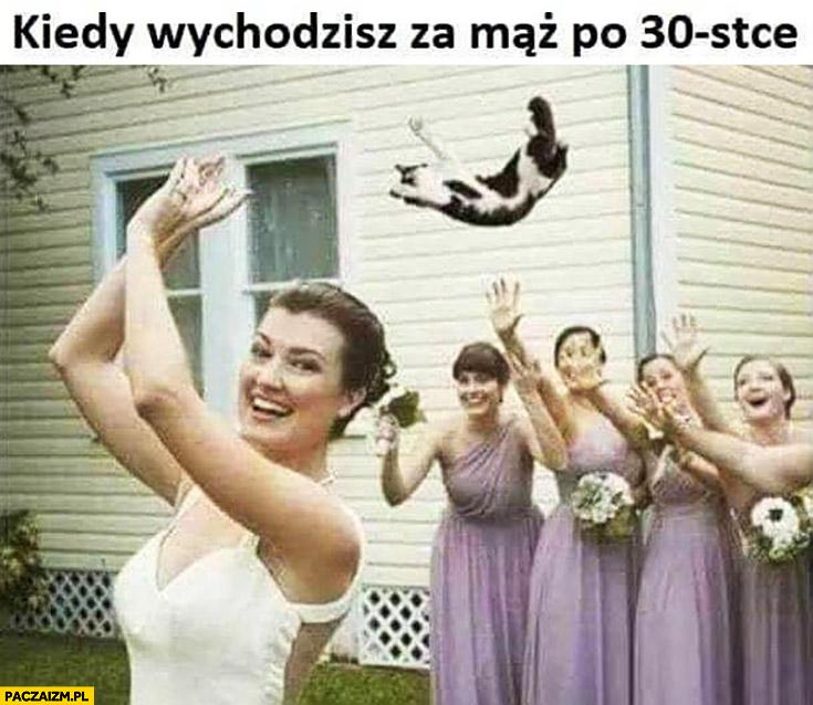 Kiedy wychodzisz za mąż po 30-tce trzydziestce rzuca kota zamiast welonu