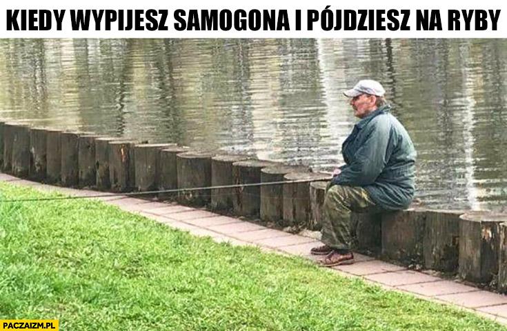 Kiedy wypijesz samogona i pójdziesz na ryby wędkarz siedzi łowi w złą stronę