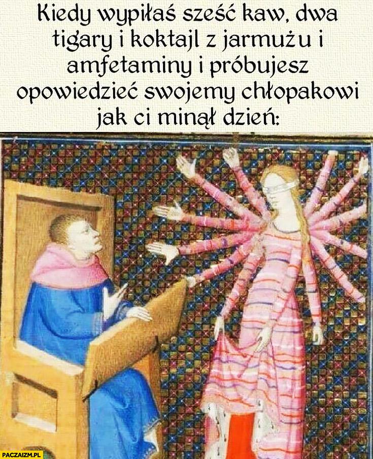 Kiedy wypiłaś sześć kaw, dwa Tigery i koktajl z jarmużu i amfetaminy i próbujesz opowiedzieć swojemu chłopakowi jak Ci minął dzień średniowieczne memy starożytne