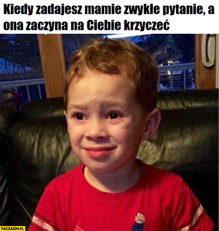 Kiedy zadajesz mamie zwykłe pytanie a ona zaczyna na Ciebie krzyczeć dziecko płacze
