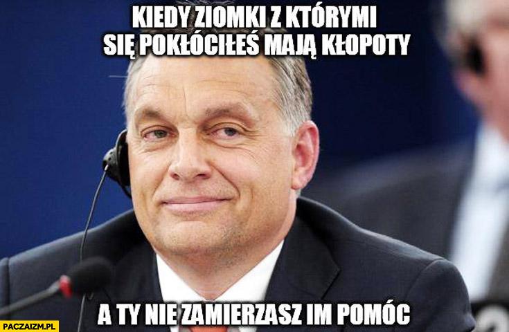 Kiedy ziomki z którymi się pokłóciłeś mają kłopoty a Ty nie zamierzasz im pomóc Wiktor Orban