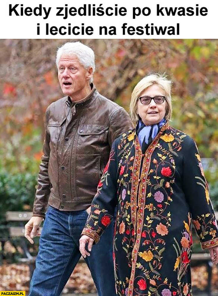 Kiedy zjedliście po kwasie i lecicie na festiwal Bill Hillary Clinton