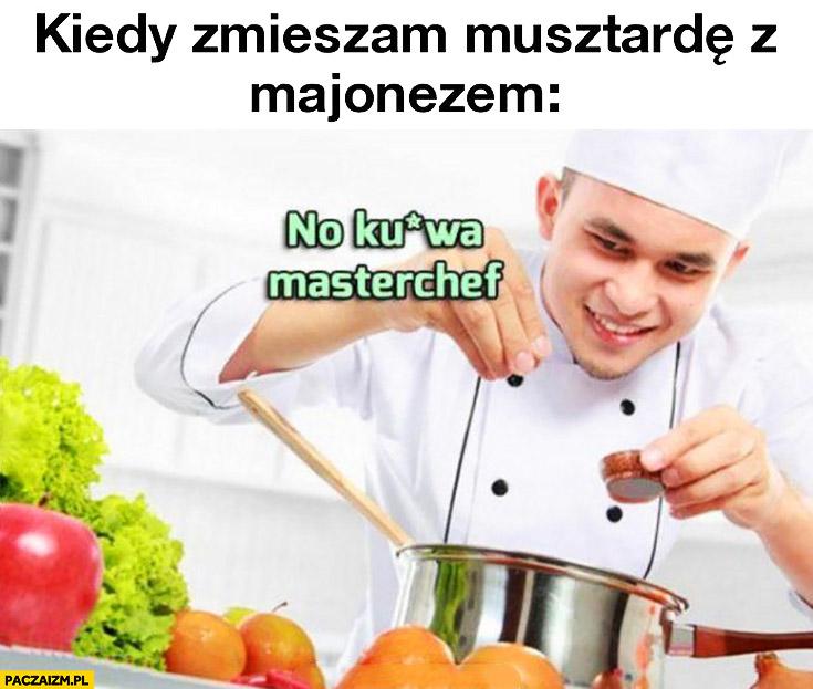 Kiedy zmieszam musztardę z majonezem no kurna Masterchef