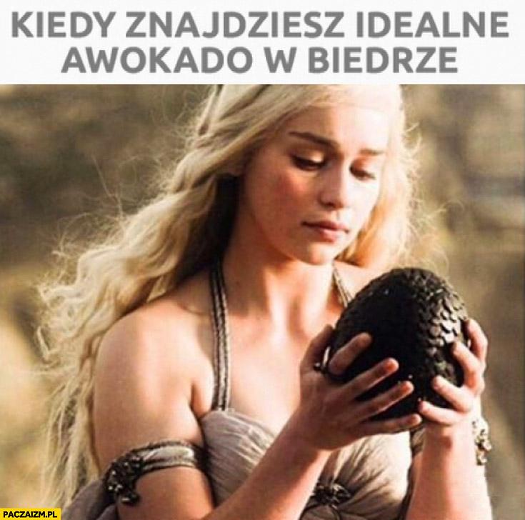 Kiedy znajdziesz idealne awokado w biedrze Daenerys