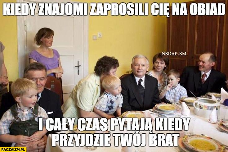 Kiedy znajomi zaprosili Cię na obiad i cały czas pytają kiedy przyjdzie Twój brat Lech Jarosław Kaczyński