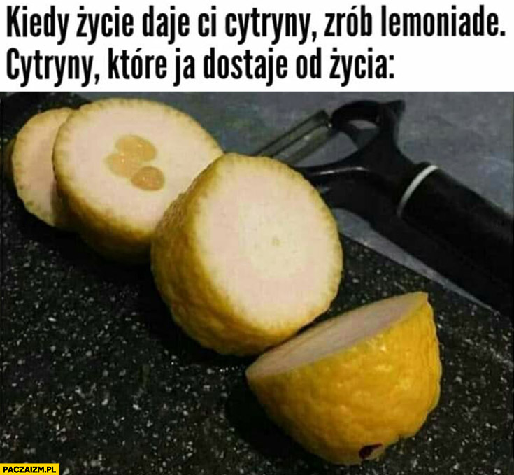 Kiedy życie daje Ci cytryny zrób lemoniadę, cytryny które ja dostaję od życia