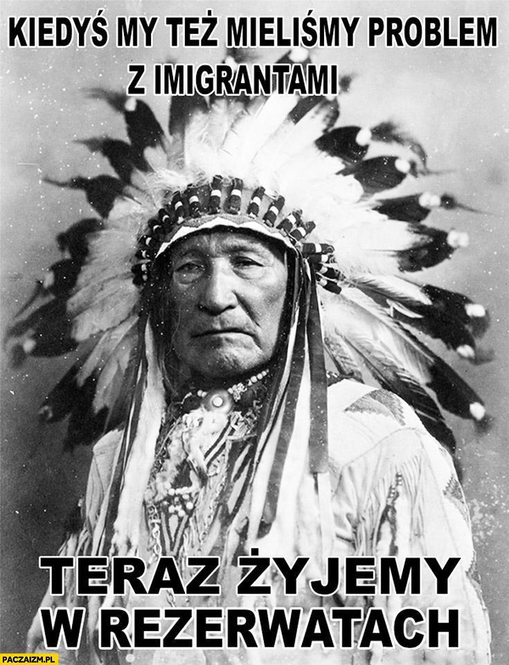 Kiedyś my też mieliśmy problem z imigrantami teraz żyjemy w rezerwatach Indianie