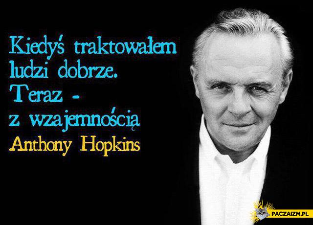 Kiedyś traktowałem ludzi dobrze Hopkins