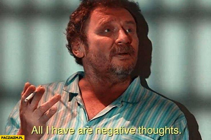 Kiepski all I have are negative thoughts negatywne myśli