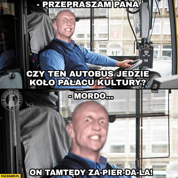 Kierowca MZK Warszawa czy ten autobus jedzie kolo pałacu kultury? Mordo on tamtędy zapierdziela