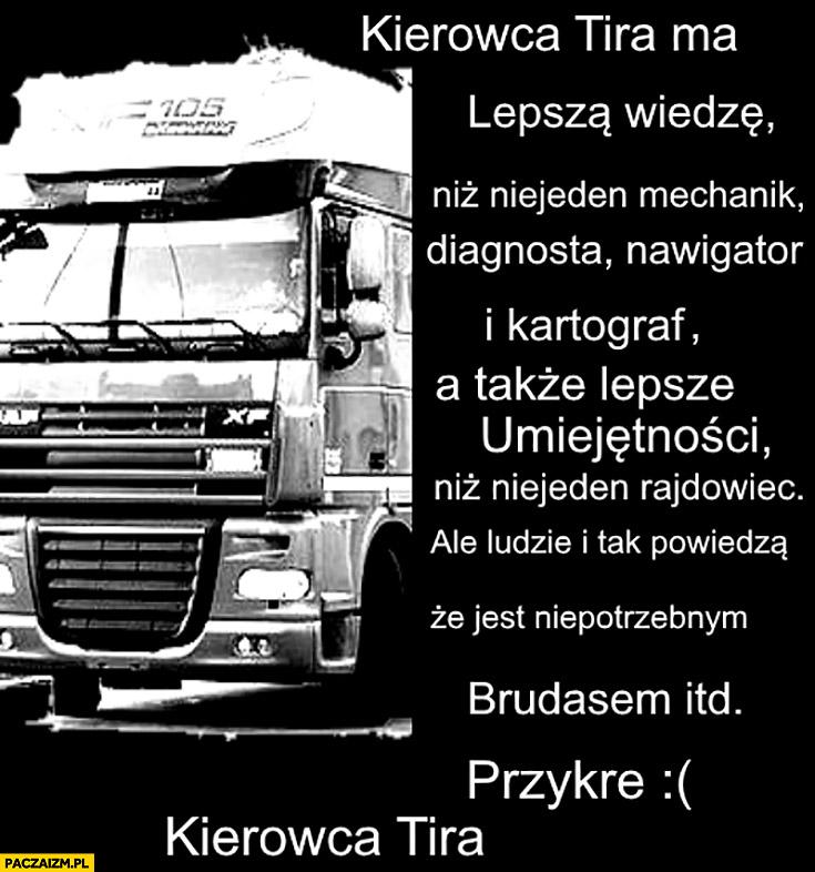 Kierowca TIRa ma lepszą wiedzę i umiejętności, ale ludzie i tak powiedzą, że jest niepotrzebnym brudasem itd.