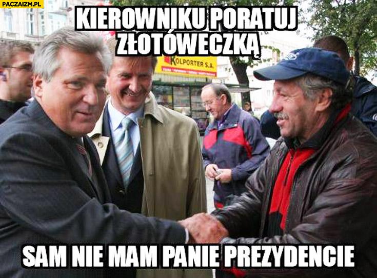 Kierowniku poratuj złotóweczką, sam nie mam panie prezydencie Kwaśniewski