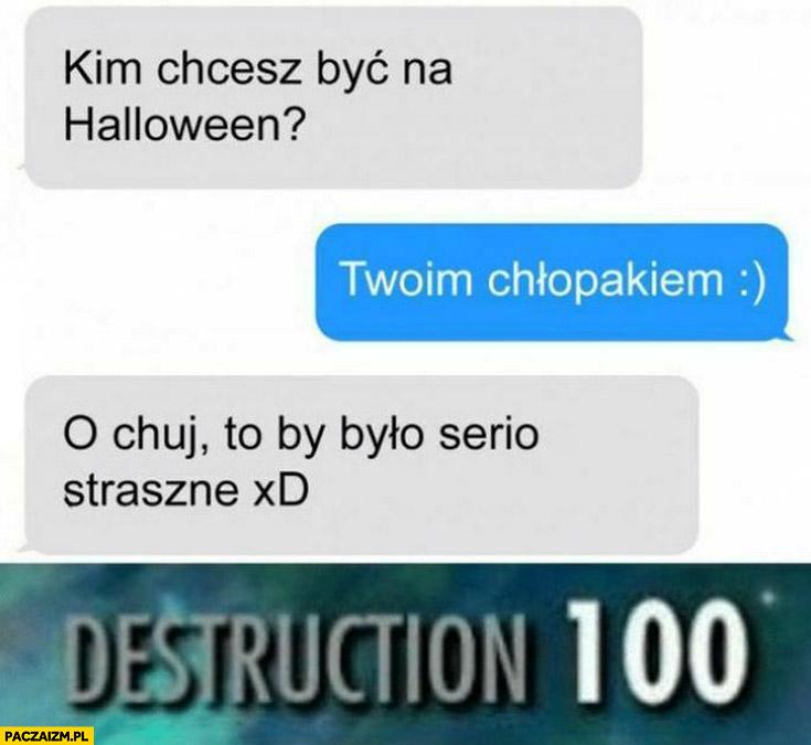 Kim chcesz być na halloween? Twoim chłopakiem, to serio by było straszne Destuction 100