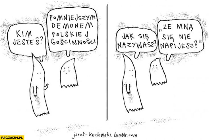 """Kim jesteś? Pomniejszym demonem polskiej gościnności. Jak się nazywasz? """"Ze mną się nie napijesz?"""" Jarek Kozłowski"""