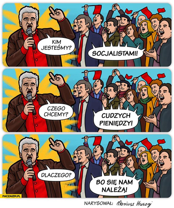 Kim jesteśmy? Socjalistami Czego chcemy? Cudzych pieniędzy Dlaczego? Bo się nam należą Ikonowicz