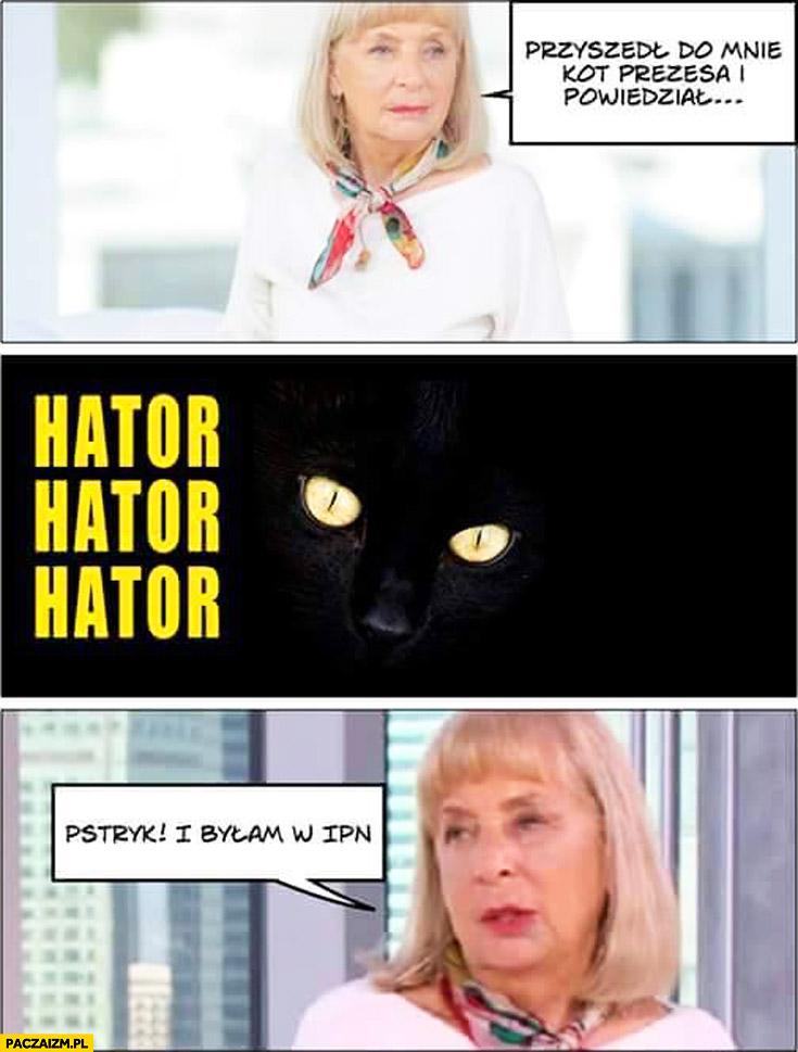Kiszczakowa przyszedł do mnie kot prezesa i powiedział hator pstryk i byłam w IPN