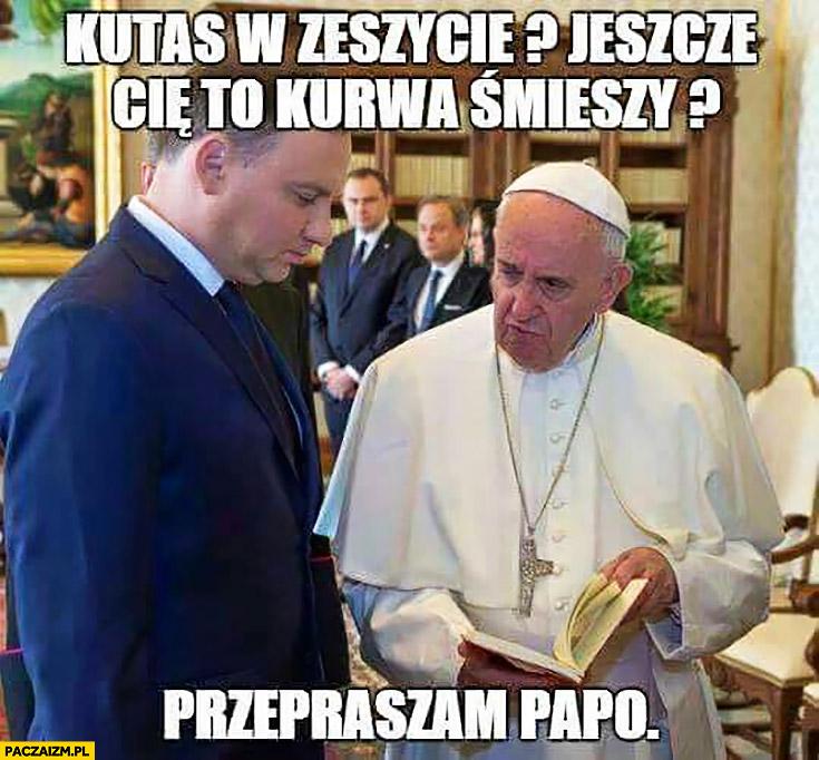 Kitas w zeszycie jeszcze Cię to kurna śmieszy? Przepraszam papo Andrzej Duda Papież Franciszek
