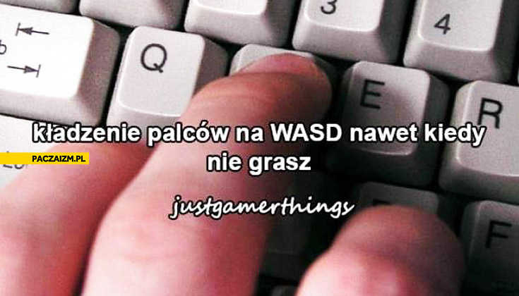 Kładzenie palców na WASD nawet kiedy nie grasz