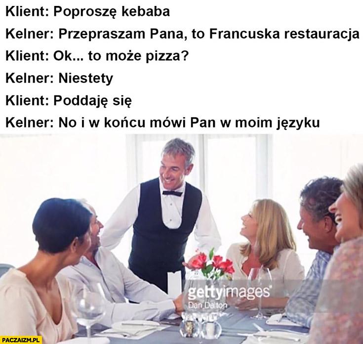 Klient: poproszę kebaba, kelner: to francuska restauracja, to może pizza? Niestety. Poddaję się, no i w końcu mówi Pan w moim języku