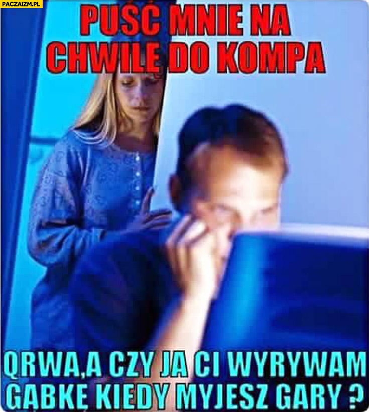 Kobieta mówi: puść mnie do komputera, facet odpowiada: czy ja Ci wyrywam gąbkę kiedy myjesz gary?
