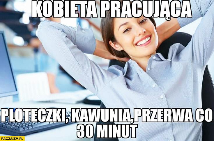 Kobieta pracująca: ploteczki, kawunia, przerwa co 30 minut