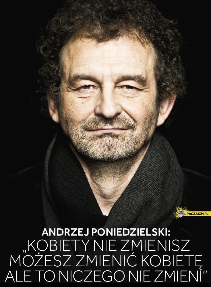Kobiety nie zmienisz, możesz zmienić kobietę, ale to niczego nie zmieni Andrzej Poniedzielski