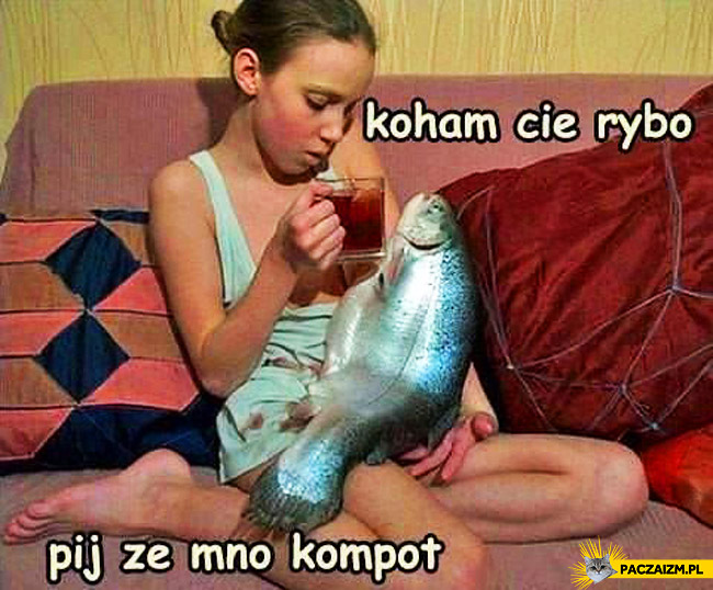 Kocham cię rybo pij ze mną kompot