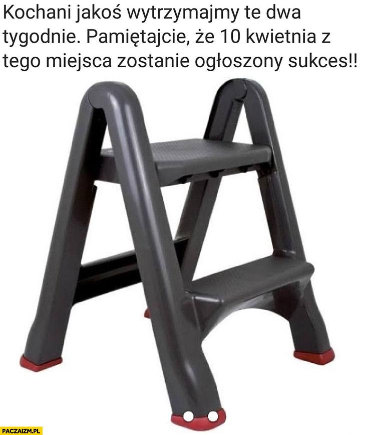 Kochani jakoś wytrzymamy te 2 tygodnie, 10 kwietnia z tego miejsca zostanie ogłoszony sukces taboret drabinka krzesełko dla Kaczyńskiego