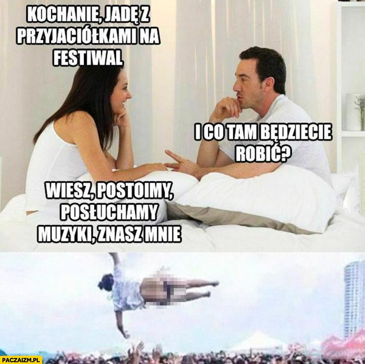 Kochanie jadę z przyjaciółkami na festiwal, co będziecie tam robić? Postoimy posłuchamy muzyki, znasz mnie