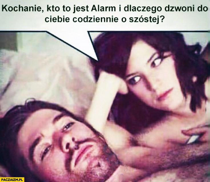 Kochanie kto to jest alarm i dlaczego dzwoni do Ciebie codziennie o szóstej?