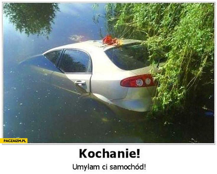 Kochanie umyłam Ci samochód w jeziorze