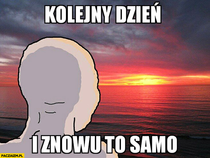 Kolejny dzień i znowu to samo anon mem patrzy na zachodzące słońce zachód słońca