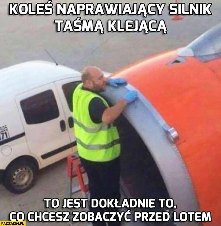 Koleś naprawiający silnik taśma klejącą to jest dokładnie to co chcesz zobaczyć przed lotem