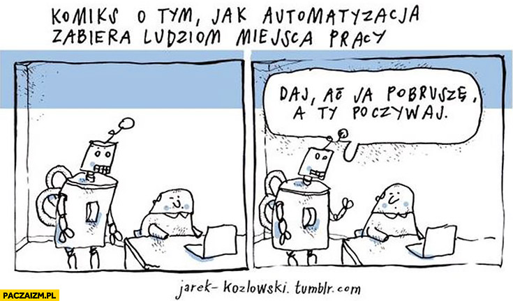 Komiks o tym jak automatyzacja zabiera ludziom miejsca pracy: daj aj ja pobrusze, a ty poczywaj robot