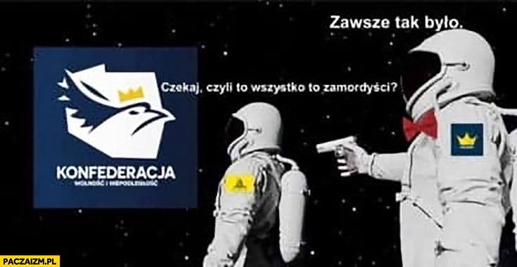 Konfederacja czekaj czyli to wszystko to zamordyści, zawsze tak było kosmonauta