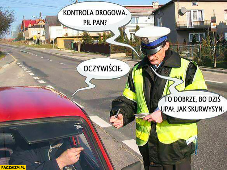 Kontrola drogowa: pił pan? Oczywiście. To dobrze, bo dziś upał jak skurczybyk policjant