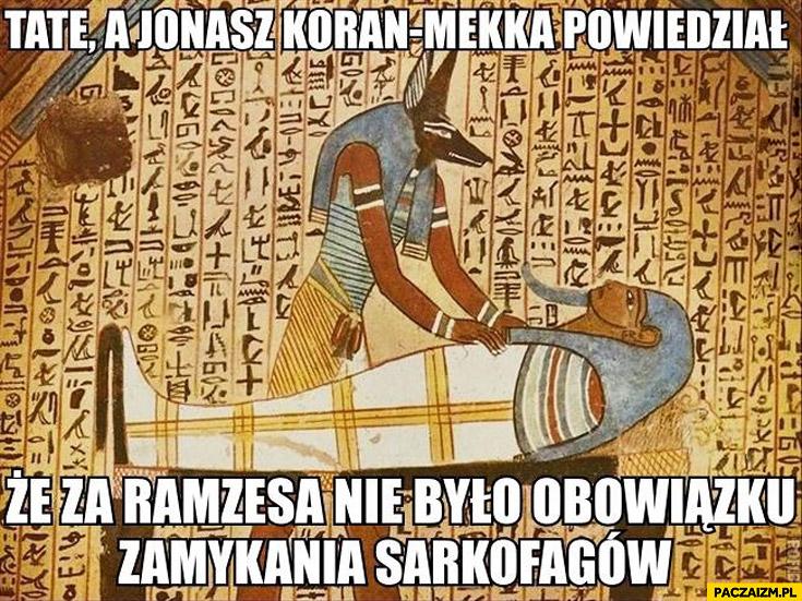 Koran-mekka powiedział że za Ramzesa nie było obowiązku zamykania sarkofagow