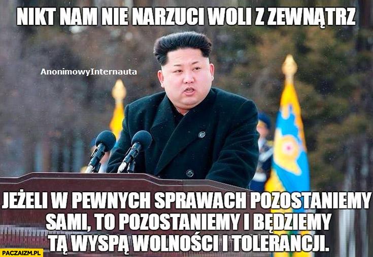Korea Północna nikt nam nie narzuci woli z zewnątrz, jeżeli w pewnych sprawach pozostaniemy sami to pozostaniemy i będziemy tą wyspa wolności i tolerancji Kim Jong Un