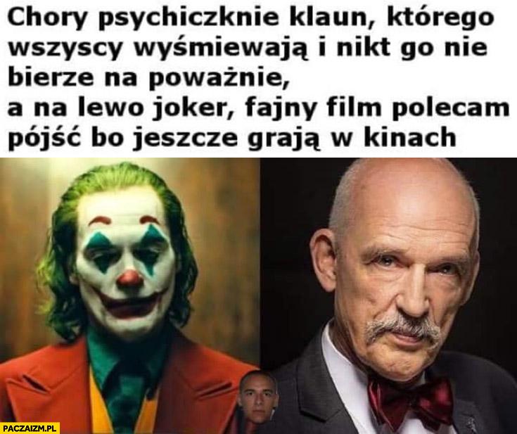 Korwin chory psychicznie klaun którego wszyscy wyśmiewają i nikt nie bierze na poważnie, a na lewo Joker fajny film polecam pójść bo jeszcze grają w kinach