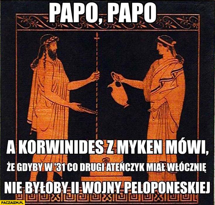 Korwinedes z Myken mówi że gdyby w '31 co drugi ateńczyk miał włócznię nie byłoby 2 Wojny Peloponeskiej