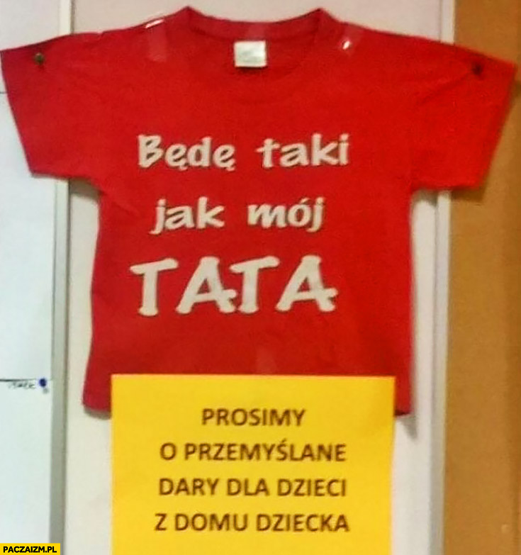 Koszulka będę taki jak mój tata, prosimy o przemyślane dary dla dzieci z domu dziecka