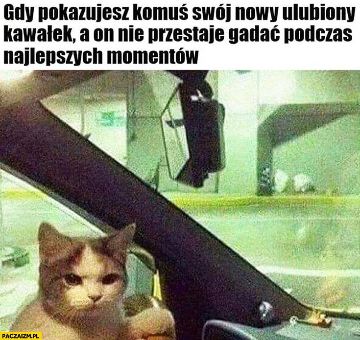 Kot gdy pokazujesz komuś swój nowy ulubiony kawałek a on nie przestaje gadać podczas najlepszych momentów